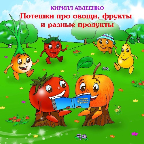 Потешки для малышей про овощи, фрукты и разные продукты - Авдеенко К.